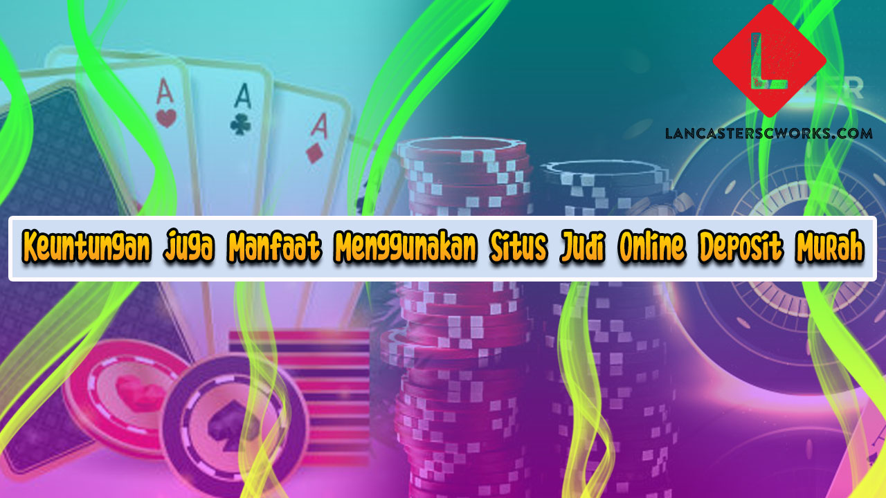 Keuntungan juga Manfaat Menggunakan Situs Judi Online Deposit Murah